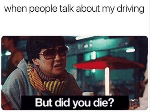 But Did You Die: when people talk about my driving  But did you die?