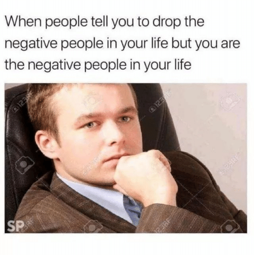 Life, You, and People: When people tell you to drop the  negative people in your life but you are  the negative people in your life  SP