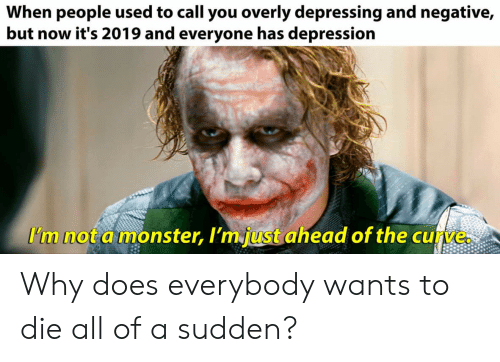 Curving, Monster, and Depression: When people used to call you overly depressing and negative,  but now it's 2019 and everyone has depression  I'm not a monster, I'm just ahead of the curve. Why does everybody wants to die all of a sudden?