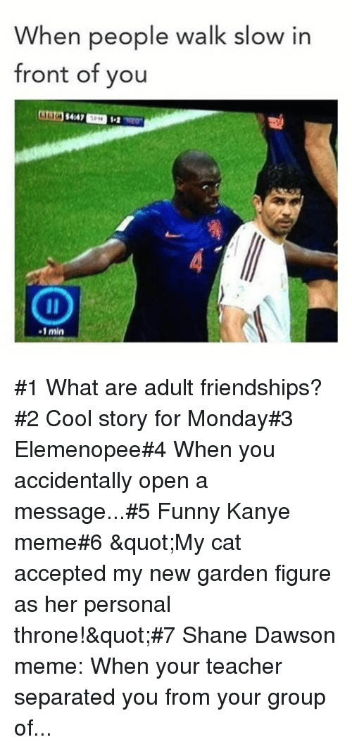 "Funny, Kanye, and Meme: When people walk slow in  front of you  4147  1-2  -1 min #1 What are adult friendships?#2 Cool story for Monday#3 Elemenopee#4 When you accidentally open a message...#5 Funny Kanye meme#6 ""My cat accepted my new garden figure as her personal throne!""#7 Shane Dawson meme: When your teacher separated you from your group of..."