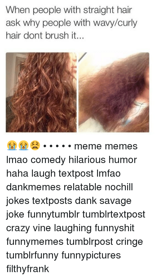 Crazy, Dank, and Lmao: When people with straight hair  ask why people with wavy/curly  hair dont brush it... 😭😭😫 • • • • • meme memes lmao comedy hilarious humor haha laugh textpost lmfao dankmemes relatable nochill jokes textposts dank savage joke funnytumblr tumblrtextpost crazy vine laughing funnyshit funnymemes tumblrpost cringe tumblrfunny funnypictures filthyfrank