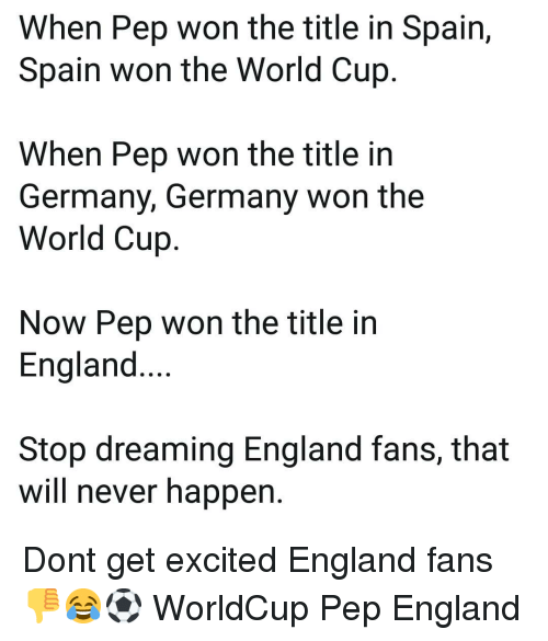 England, Memes, and World Cup: When Pep won the title in Spain,  Spain won the World Cup  When Pep won the title in  Germany, Germany won the  World Cujp  Now Pep won the title in  England....  Stop dreaming England fans, that  will never happen. Dont get excited England fans 👎😂⚽️ WorldCup Pep England