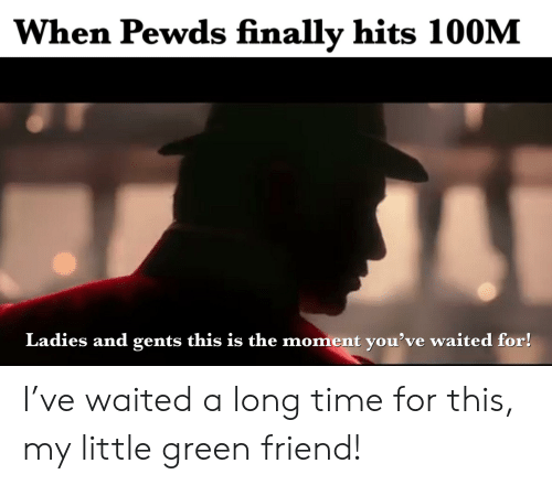 Time, My Little, and Friend: When Pewds finally hits 100M  Ladies and gents this is the moment you've waited for! I've waited a long time for this, my little green friend!