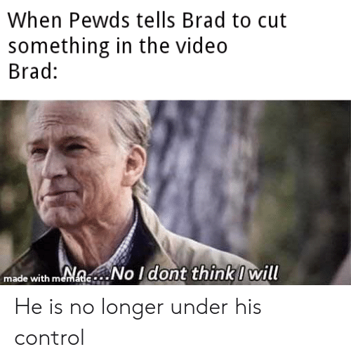 Control, Video, and Will: When Pewds tells Brad to cut  something in the video  Brad:  made with mNeNo Idont thinkI will  mematic He is no longer under his control