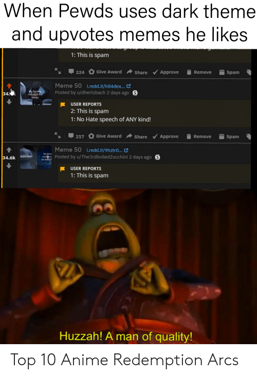 Spam Meme: When Pewds uses dark theme  and upvotes memes he likes  1: This is spam  224 Give Award  Approve  Remove  Spam  Share  Meme 50 i.redd.it/h84dex...  Posted by u/dhertzbach 2 days ago S  34  Only half the  meme  USER REPORTS  2: This is spam  1: No Hate speech of ANY kind!  217 Give Award  Approve  Remove  Share  Spam  Meme 50 i.redd.it/9hztro... C  My frien  whoo  the bther  Posted by u/The3rdboiledZucchini 2 days ago S  34.6k dditors  USER REPORTS  1: This is spam  Huzzah! A man of quality! Top 10 Anime Redemption Arcs