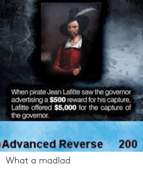 Saw, Pirate, and Advertising: When pirate Jean Lafitte saw the governor  advertising a $500 reward for his capture,  Lafitte offered $5,000 for the capture of  the governor.  Advanced Reverse 200 What a madlad