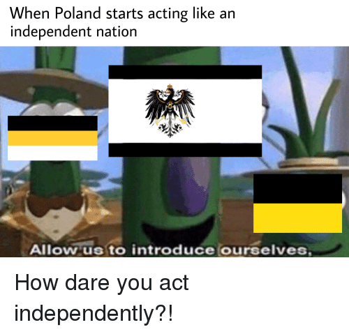 History, Poland, and Acting: When Poland starts acting like an  independent nation  Allowus to introduce ourselves