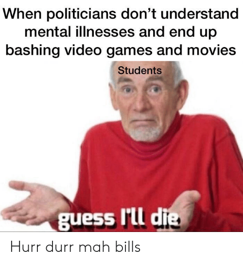 Movies, Video Games, and Games: When politicians don't understand  mental illnesses and end up  bashing video games and movies  Students  guess lrll die Hurr durr mah bills