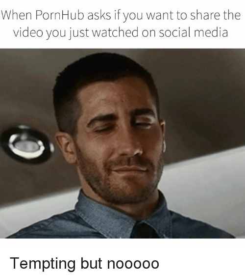 Dank, Pornhub, and Social Media: When PornHub asks if you want to share the  video you just watched on social media Tempting but nooooo
