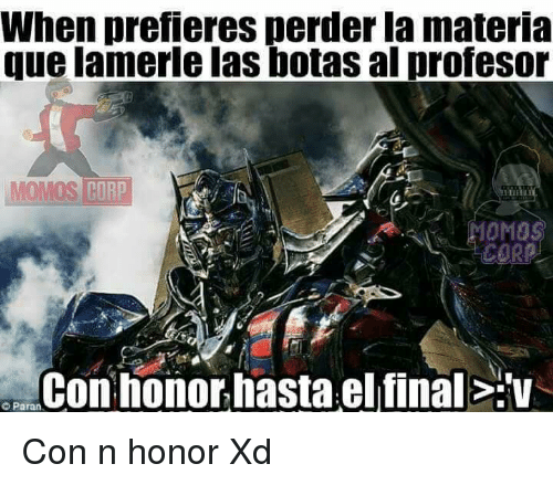 Corp, Que, and Final: When prefieres perder la materia  que lamerle las botas al profeso  OMOS CORP  Con honor hasta el final:v  Paran Con n honor Xd