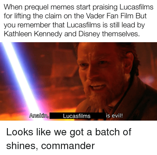 Disney, Memes, and Evil: When prequel memes start praising Lucasfilms  for lifting the claim on the Vader Fan Film But  you remember that Lucasfilms is still lead by  Kathleen Kennedy and Disney themselves  Anakig  Lucasfilms  is evil!