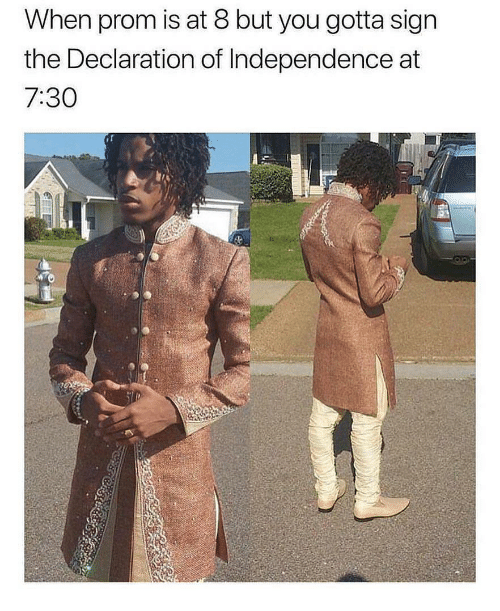 Declaration of Independence, Dank Memes, and You: When prom is at 8 but you gotta sign  the Declaration of Independence at  7:30