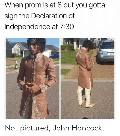 Declaration of Independence, Hancock, and John Hancock: When prom is at 8 but you gotta  sign the Declaration of  Independence at 7:30 Not pictured, John Hancock.