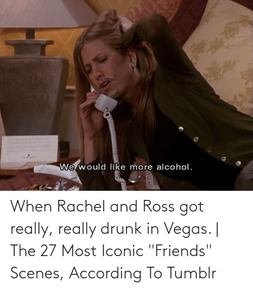 """According: When Rachel and Ross got really, really drunk in Vegas.   The 27 Most Iconic """"Friends"""" Scenes, According To Tumblr"""