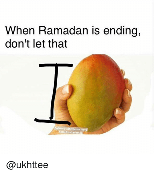 Fresh, Memes, and Ramadan: When Ramadan is ending,  don't let that  Follow @ukhttee for mor  hatal fresh memes @ukhttee