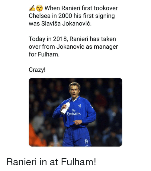 Chelsea, Crazy, and Memes: When Ranieri first tookover  Chelsea in 2000 his first signing  was Slaviša Jokanović.  Today in 2018, Ranieri has taken  over from Jokanovic as manager  for Fulham  Crazy!  Fly  Emirates Ranieri in at Fulham!