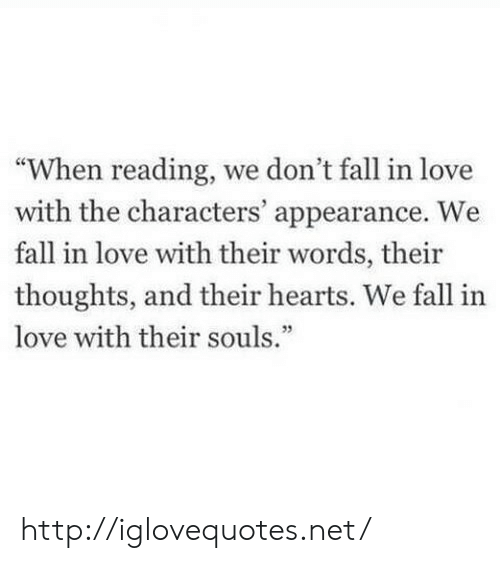 "Fall, Love, and Hearts: ""When reading, we don't fall in love  with the characters' appearance. We  fall in love with their words, their  thoughts, and their hearts. We fall in  love with their souls.""  35 http://iglovequotes.net/"