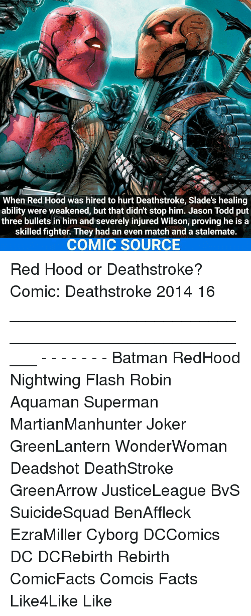 stalemate: When Red Hood was hired to hurt Deathstroke, Slade's healing  ability were weakened, but that didntstop him. Jason Todd put  three bullets in him and severely injured Wilson, proving he is a  skilled fighter. They had an even match and a stalemate.  COMIC SOURCE Red Hood or Deathstroke? Comic: Deathstroke 2014 16 _____________________________________________________ - - - - - - - Batman RedHood Nightwing Flash Robin Aquaman Superman MartianManhunter Joker GreenLantern WonderWoman Deadshot DeathStroke GreenArrow JusticeLeague BvS SuicideSquad BenAffleck EzraMiller Cyborg DCComics DC DCRebirth Rebirth ComicFacts Comcis Facts Like4Like Like