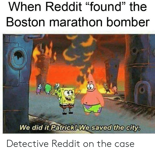 "Reddit, Boston, and Marathon: When Reddit ""found"" the  Boston marathon bomber  We did it Patrick! We saved the city Detective Reddit on the case"