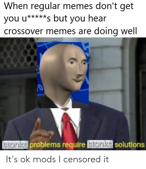 Memes, Dank Memes, and Crossover: When regular memes don't get  you u*****s but you hear  crossover memes are doing well  Stonks problems require Stonks solutions It's ok mods I censored it