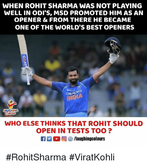 Best, India, and Indianpeoplefacebook: WHEN ROHIT SHARMA WAS NOT PLAYING  WELL IN ODI'S, MSD PROMOTED HIM AS AN  OPENER & FROM THERE HE BECAME  ONE OF THE WORLD'S BEST OPENERS  INDIA  WHO ELSE THINKS THAT ROHIT SHOULD  OPEN IN TESTS TOO?  ,回參/laughingcolours #RohitSharma #ViratKohli