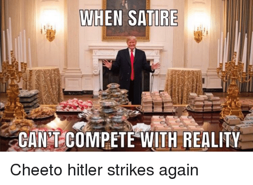 Hitler, Reality, and Can: WHEN SATIRE  CAN T COMPETE WITH REALITY Cheeto hitler strikes again