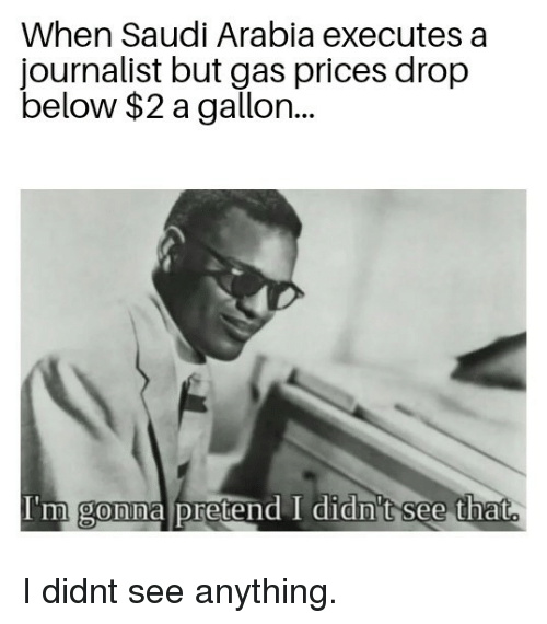 Gas Prices, Saudi Arabia, and Saudi: When Saudi Arabia executes a  journalist but gas prices drop  below $2 a gallon..  I'm gonna pretend I didn't see that  0 I didnt see anything.