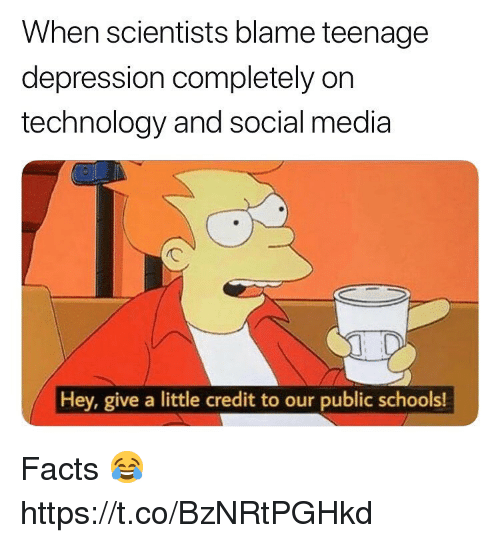 Facts, Social Media, and Depression: When scientists blame teenagee  depression completely on  technology and social media  Hey, give a little credit to our public schools! Facts 😂 https://t.co/BzNRtPGHkd