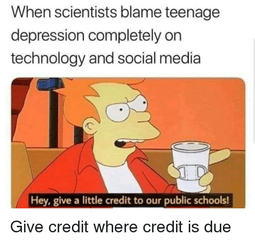 Social Media, Depression, and Technology: When scientists blame teenagee  depression completely on  technology and social media  0  Hey, give a little credit to our public schools! Give credit where credit is due