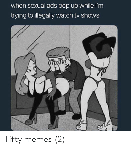 Memes, Pop, and TV Shows: when sexual ads pop up while i'm  trying to illegally watch tv shows Fifty memes (2)