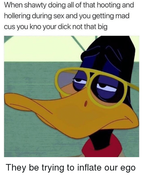 Funny, Sex, and Dick: When shawty doing all of that hooting and  hollering during sex and you getting mad  cus you kno your dick not that big They be trying to inflate our ego