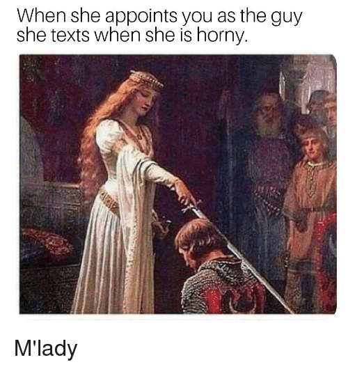 Horny, Texts, and She: When she appoints you as the guy  she texts when she is horny  il M'lady
