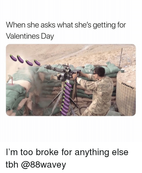 Memes, Tbh, and Valentine's Day: When she asks what she's getting for  Valentines Day  e8 I'm too broke for anything else tbh @88wavey