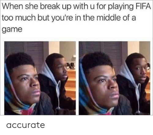 Fifa, Too Much, and Break: When she break up with u for playing FIFA  too much but you're in the middle of a  game accurate