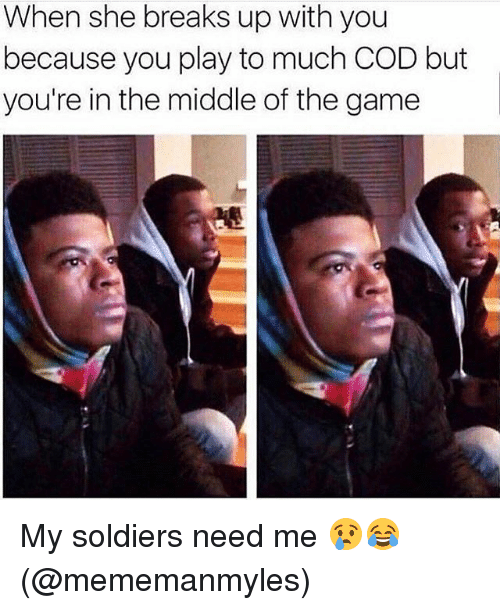 Memes, Soldiers, and The Game: When she breaks up with you  because you play to much COD but  you're in the middle of the game My soldiers need me 😢😂 (@mememanmyles)