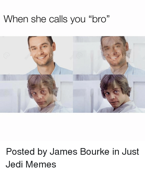 "Jedi, Memes, and Star Wars: When she calls you ""bro"" Posted by James Bourke in Just Jedi Memes"