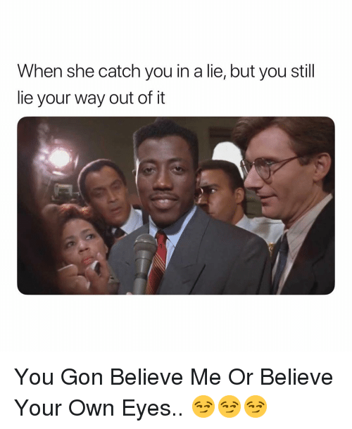 Dank Memes, Gon, and Believe: When she catch you in a lie, but you stil  lie your way out of it You Gon Believe Me Or Believe Your Own Eyes.. 😏😏😏
