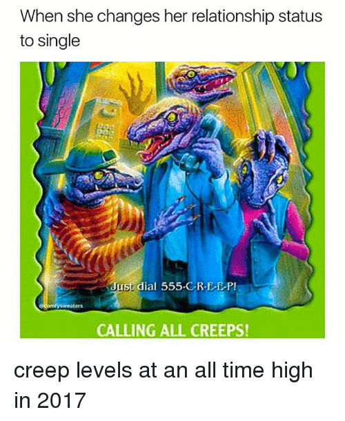 Memes, Time, and Relationship Status: When she changes her relationship status  to single  Just dial 555 CREEP  mfysweaters  CALLING ALL CREEPS! creep levels at an all time high in 2017