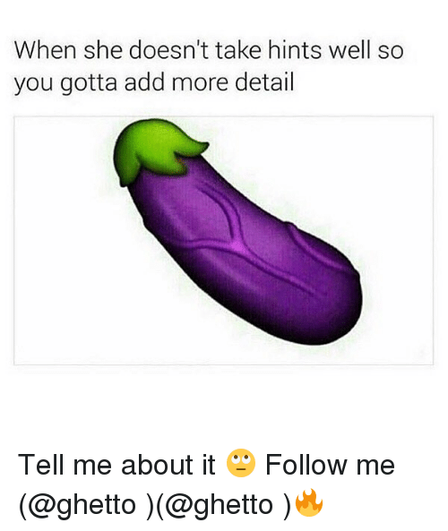 Ghetto, Memes, and 🤖: When she doesn't take hints well so  you gotta add more detail Tell me about it 🙄 Follow me (@ghetto )(@ghetto )🔥