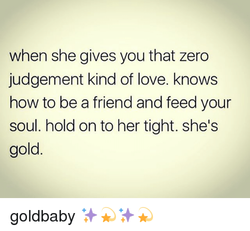 Love, Memes, and Zero: when she gives you that zero  judgement kind of love. knows  how to be a friend and feed your  soul. hold on to her tight. she's  gold goldbaby ✨💫✨💫