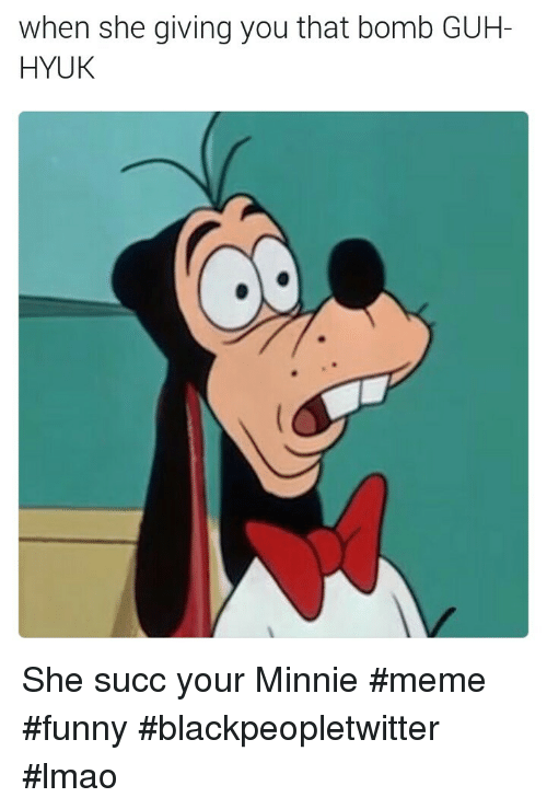 Guh: when she giving you that bomb GUH-  HYUK She succ your Minnie #meme #funny #blackpeopletwitter #lmao