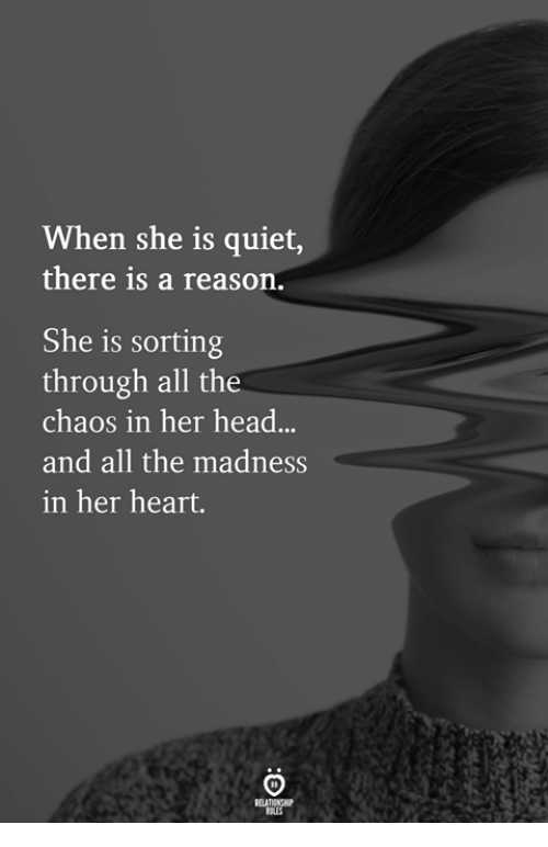 Head, Heart, and Quiet: When she is quiet,  there 1s a reason  She is sorting  through all the  chaos in her head...  and all the madness  in her heart.