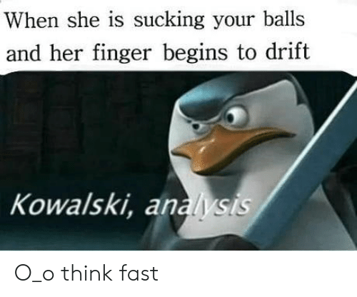 Her Finger: When she is sucking your balls  and her finger begins to drift  Kowalski, analysis O_o think fast