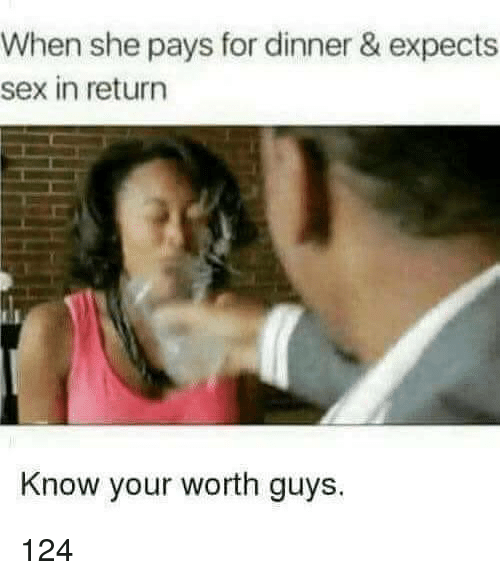 Sex, She, and For: When she pays for dinner & expects  sex in return  Know your worth guys. 124