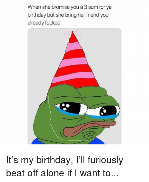 Being Alone, Birthday, and Memes: When she promise you a 3 sum for ya  birthday but she bring her friend you  already fucked It's my birthday, I'll furiously beat off alone if I want to...