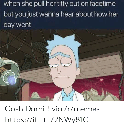 Facetime, Memes, and How: when she pull her titty out on facetime  but you just wanna hear about how her  day went Gosh Darnit! via /r/memes https://ift.tt/2NWy81G