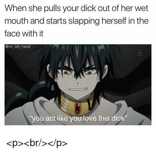 """Love, Dick, and Her: When she pulls your dick out of her wet  mouth and starts slapping herself in the  face with it  @mr_left_hand  TBS  """"you act like you love this dick <p><br/></p>"""