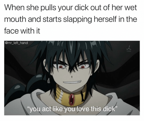 """Love, Dick, and Her: When she pulls your dick out of her wet  mouth and starts slapping herself in the  face with it  @mr_left_hand  TBS  """"you act like you love this dick"""