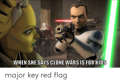 major key: WHEN SHE SAYS CLONE WARS IS FOR KIDS major key red flag