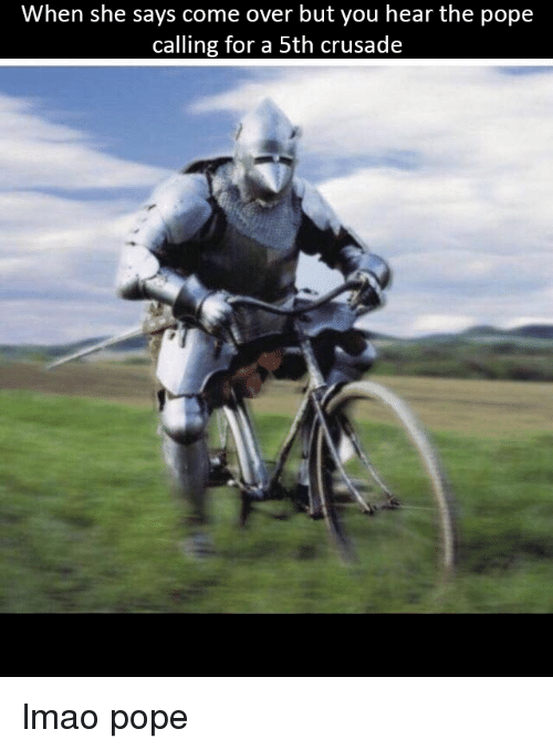 Come Over, Lmao, and Pope Francis: When she says come over but you hear the pope  calling for a 5th crusade